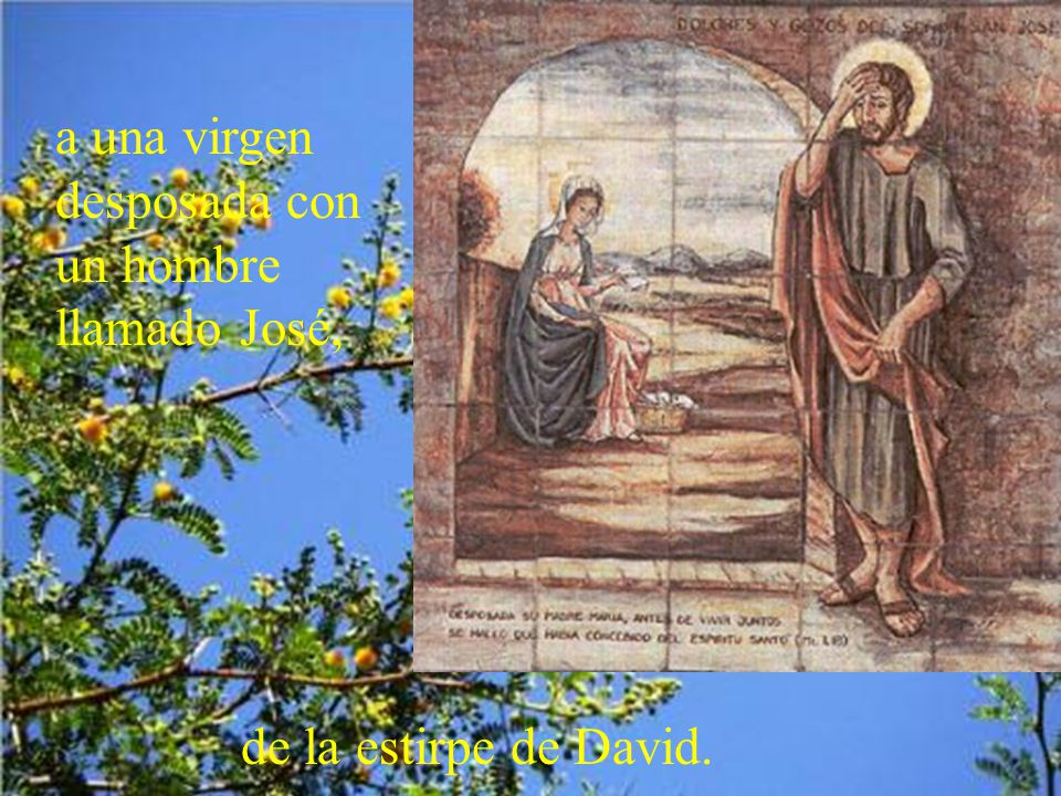 a una virgen desposada con un hombre llamado José, de la estirpe de David.
