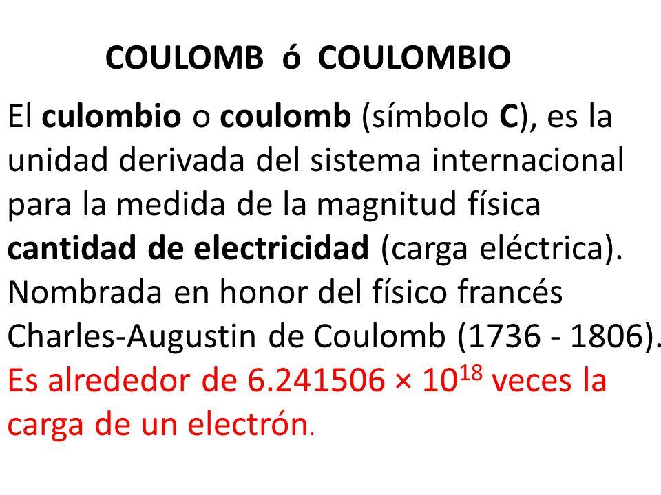 COULOMB ó COULOMBIO El culombio o coulomb (símbolo C), es la unidad derivada del sistema internacional para la medida de la magnitud física cantidad d