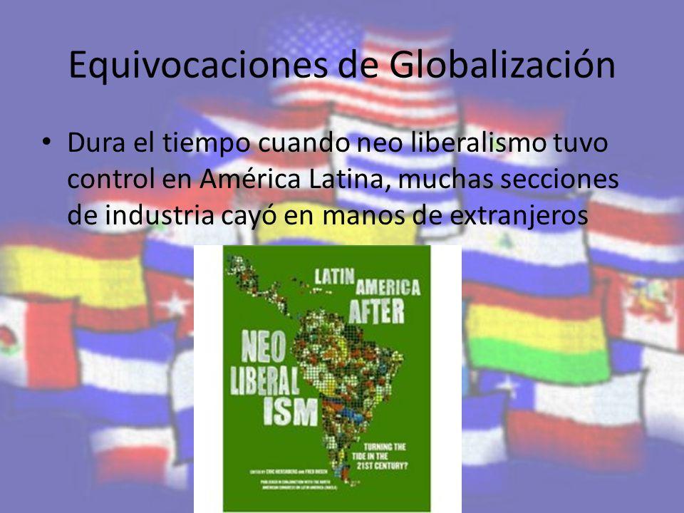 Equivocaciones de Globalización Dura el tiempo cuando neo liberalismo tuvo control en América Latina, muchas secciones de industria cayó en manos de extranjeros