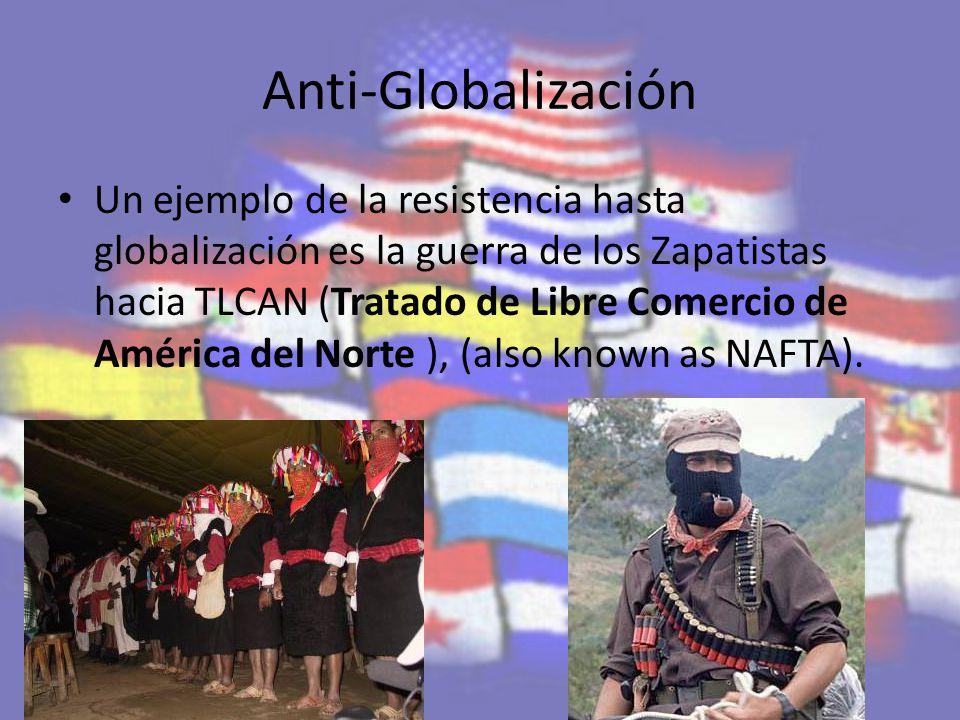 Anti-Globalización Un ejemplo de la resistencia hasta globalización es la guerra de los Zapatistas hacia TLCAN (Tratado de Libre Comercio de América del Norte ), (also known as NAFTA).