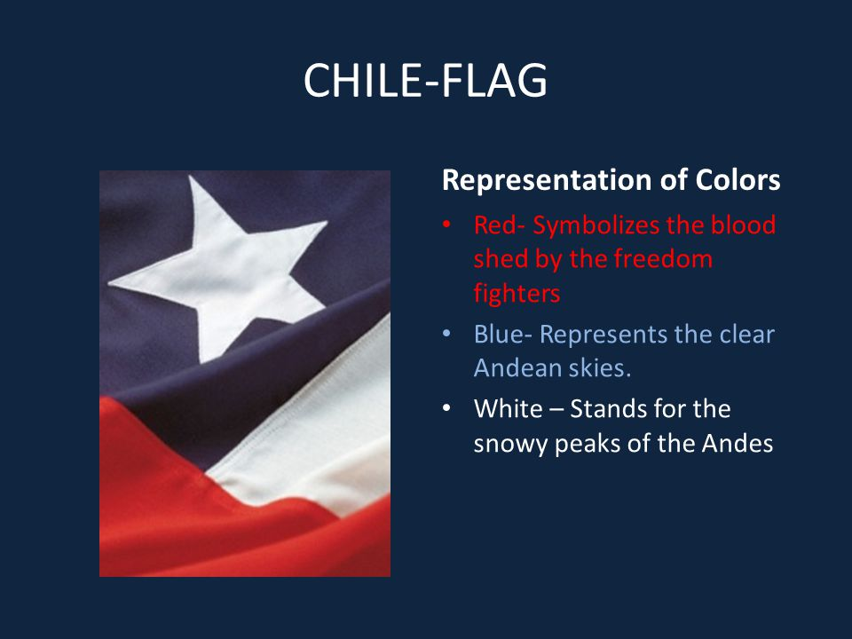 CHILE-FLAG Representation of Colors Red- Symbolizes the blood shed by the freedom fighters Blue- Represents the clear Andean skies.