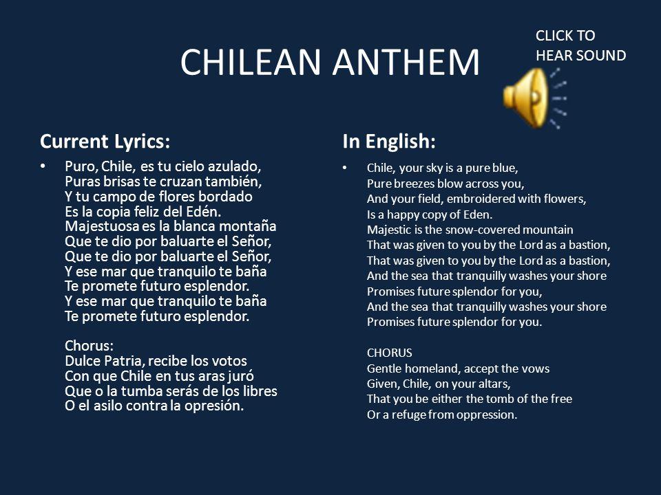 CHILEAN ANTHEM Current Lyrics: Puro, Chile, es tu cielo azulado, Puras brisas te cruzan también, Y tu campo de flores bordado Es la copia feliz del Edén.