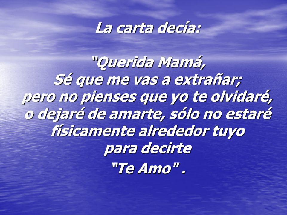 La carta decía: Querida Mamá, Sé que me vas a extrañar; pero no pienses que yo te olvidaré, o dejaré de amarte, sólo no estaré físicamente alrededor t