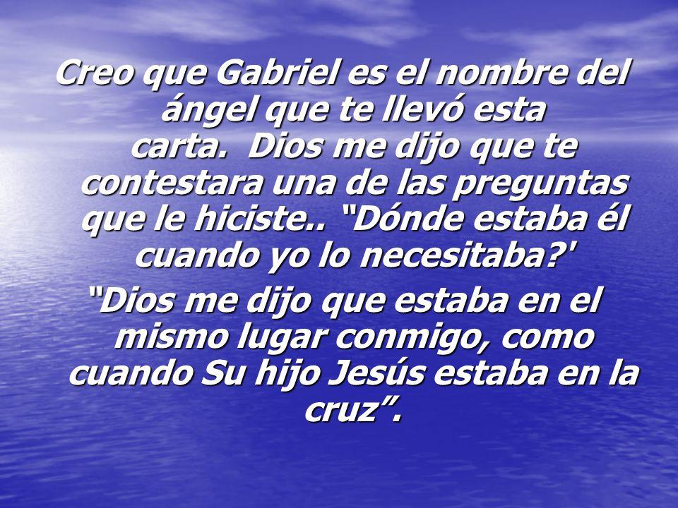 Creo que Gabriel es el nombre del ángel que te llevó esta carta. Dios me dijo que te contestara una de las preguntas que le hiciste.. Dónde estaba él