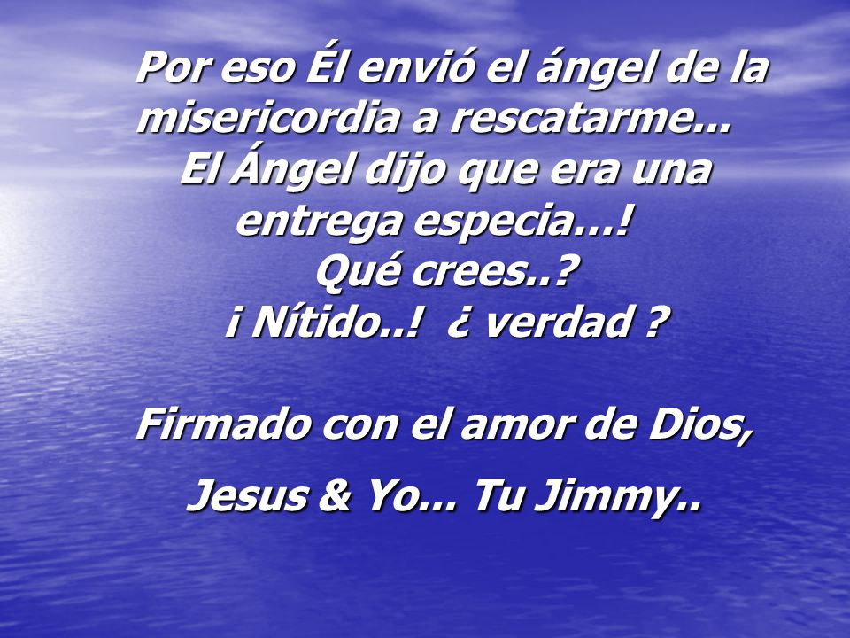 Por eso Él envió el ángel de la misericordia a rescatarme... El Ángel dijo que era una entrega especia…! Qué crees..? ¡ Nítido..! ¿ verdad ? Firmado c