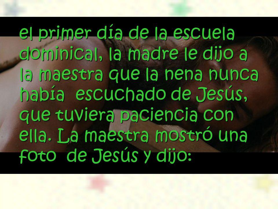 el primer día de la escuela dominical, la madre le dijo a la maestra que la nena nunca había escuchado de Jesús, que tuviera paciencia con ella. La ma