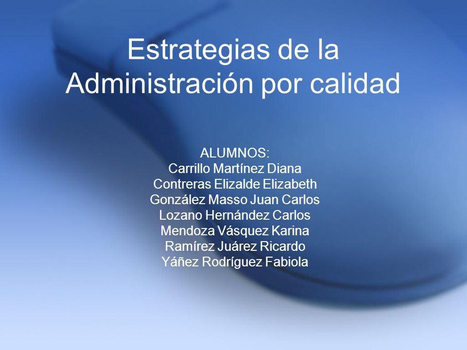 Estrategias de la Administración por calidad ALUMNOS: Carrillo Martínez Diana Contreras Elizalde Elizabeth González Masso Juan Carlos Lozano Hernández