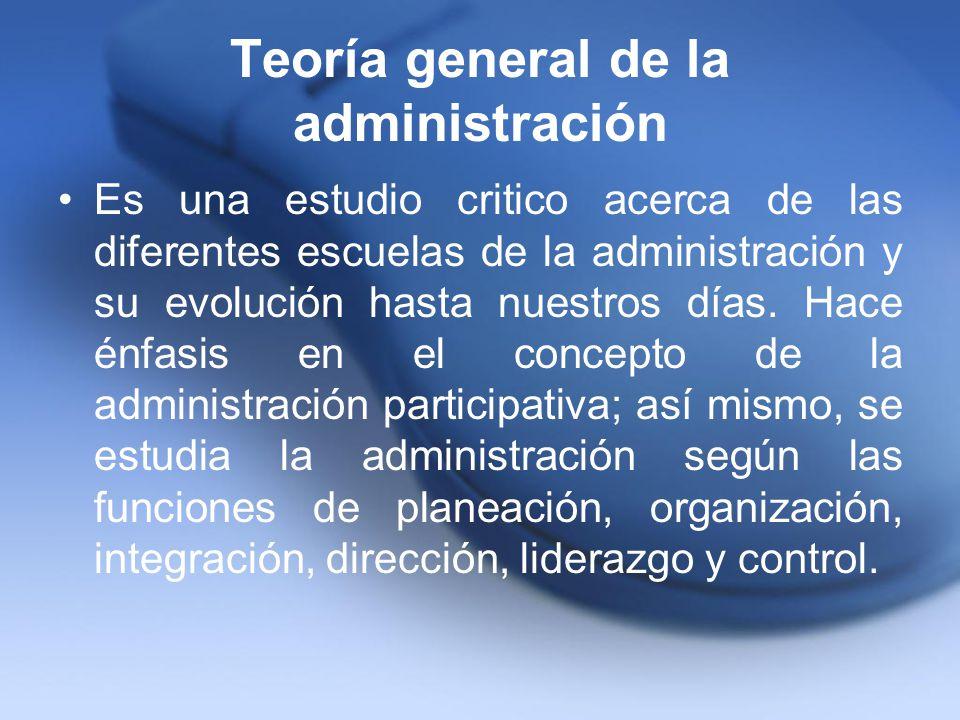 Teoría general de la administración Es una estudio critico acerca de las diferentes escuelas de la administración y su evolución hasta nuestros días.