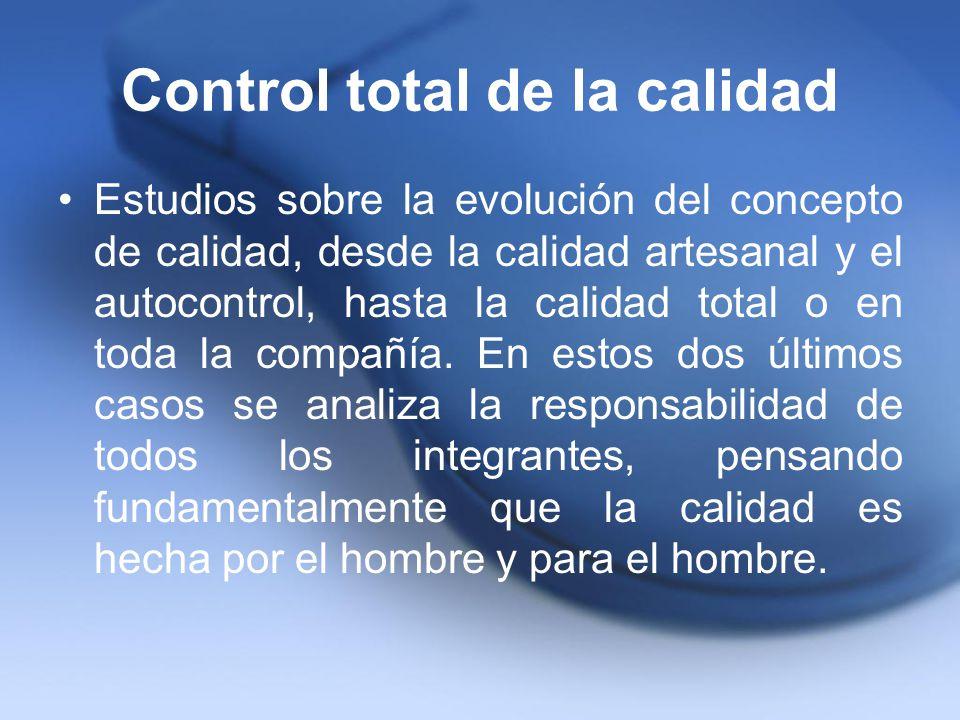 Control total de la calidad Estudios sobre la evolución del concepto de calidad, desde la calidad artesanal y el autocontrol, hasta la calidad total o