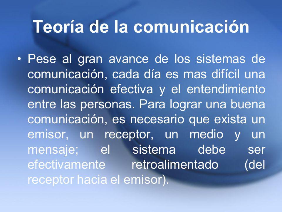 Teoría de la comunicación Pese al gran avance de los sistemas de comunicación, cada día es mas difícil una comunicación efectiva y el entendimiento en