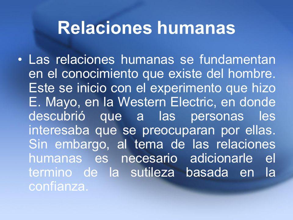Relaciones humanas Las relaciones humanas se fundamentan en el conocimiento que existe del hombre. Este se inicio con el experimento que hizo E. Mayo,
