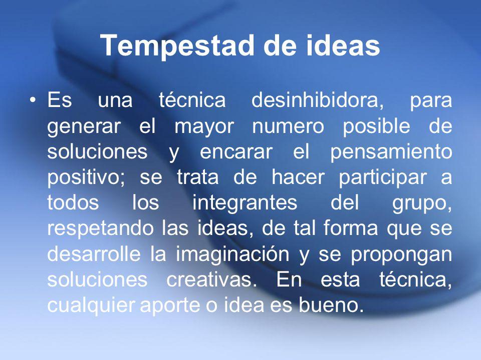 Tempestad de ideas Es una técnica desinhibidora, para generar el mayor numero posible de soluciones y encarar el pensamiento positivo; se trata de hac