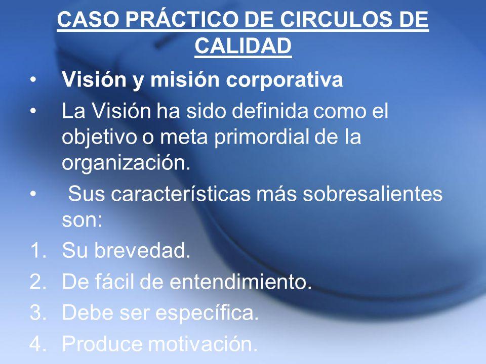 CASO PRÁCTICO DE CIRCULOS DE CALIDAD Visión y misión corporativa La Visión ha sido definida como el objetivo o meta primordial de la organización. Sus