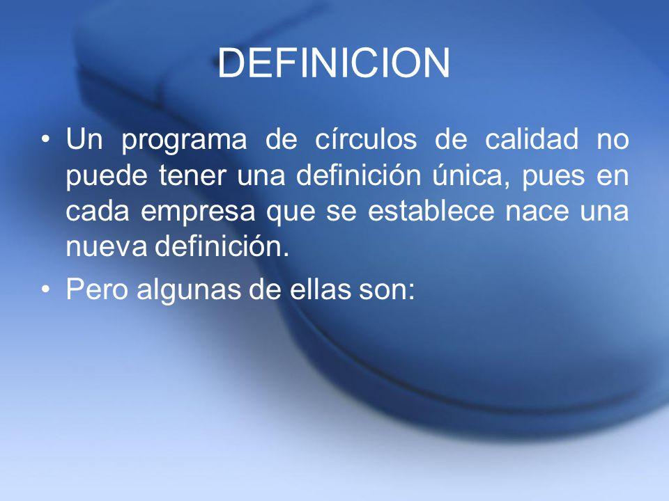 DEFINICION Un programa de círculos de calidad no puede tener una definición única, pues en cada empresa que se establece nace una nueva definición. Pe