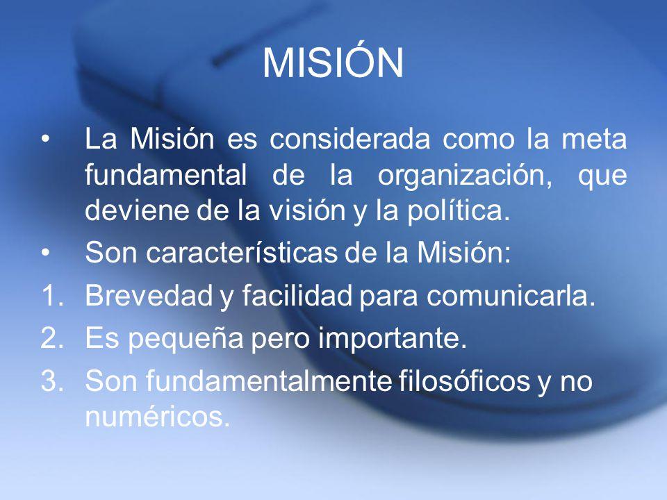 MISIÓN La Misión es considerada como la meta fundamental de la organización, que deviene de la visión y la política. Son características de la Misión: