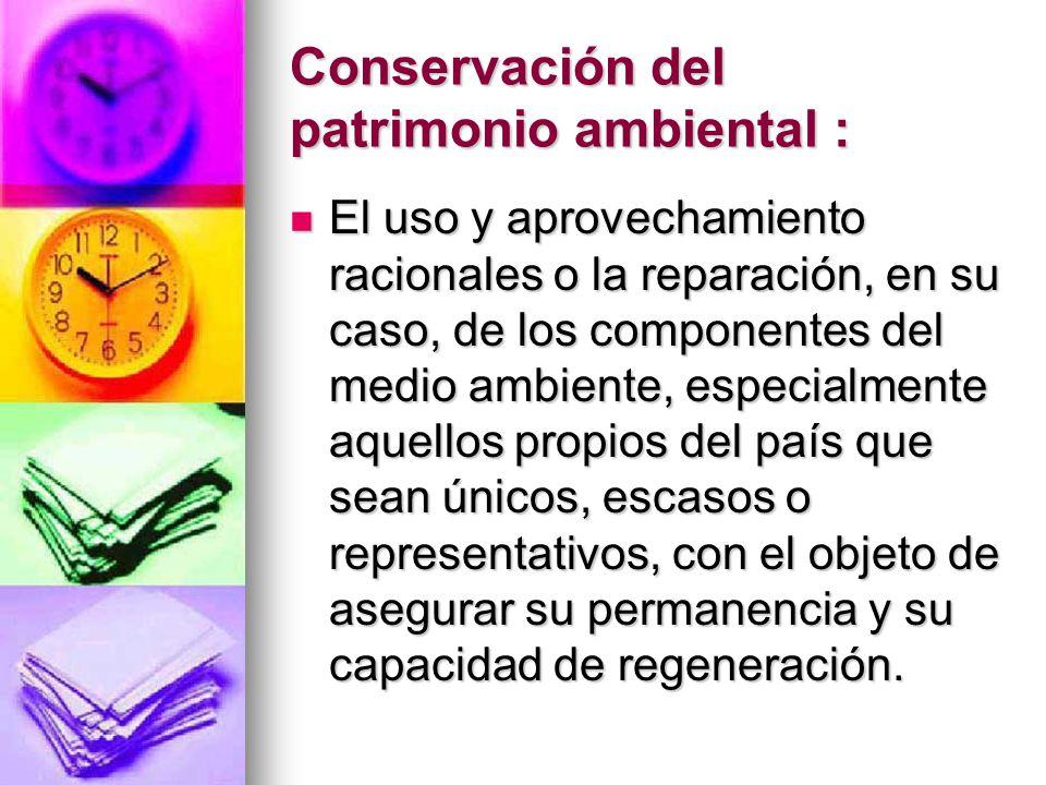 Conservación del patrimonio ambiental : El uso y aprovechamiento racionales o la reparación, en su caso, de los componentes del medio ambiente, especi