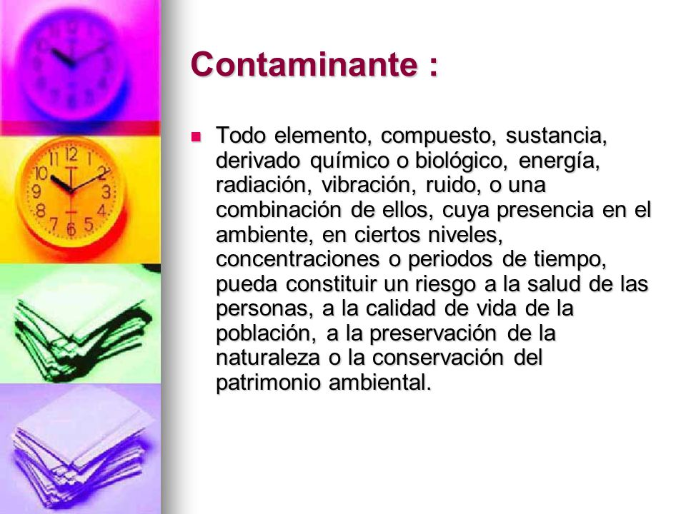 Contaminante : Todo elemento, compuesto, sustancia, derivado químico o biológico, energía, radiación, vibración, ruido, o una combinación de ellos, cu