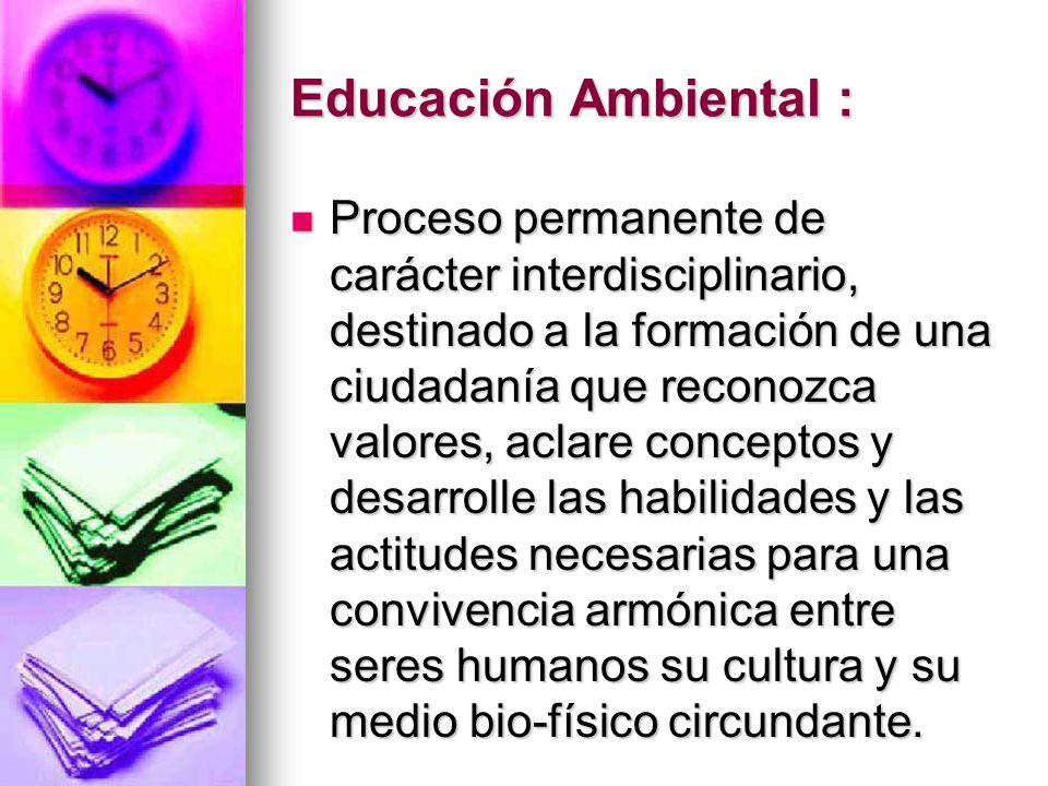 Educación Ambiental : Proceso permanente de carácter interdisciplinario, destinado a la formación de una ciudadanía que reconozca valores, aclare conc
