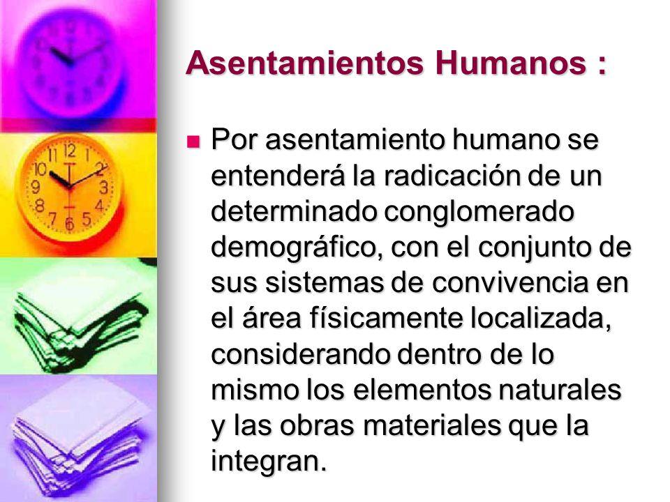 Asentamientos Humanos : Por asentamiento humano se entenderá la radicación de un determinado conglomerado demográfico, con el conjunto de sus sistemas