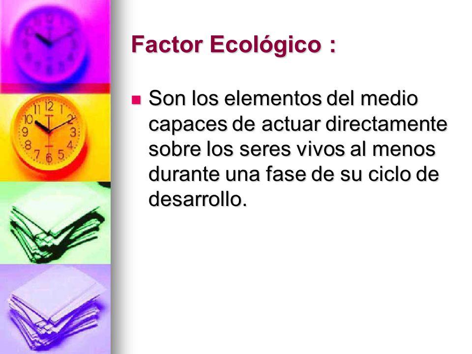 Factor Ecológico : Son los elementos del medio capaces de actuar directamente sobre los seres vivos al menos durante una fase de su ciclo de desarroll