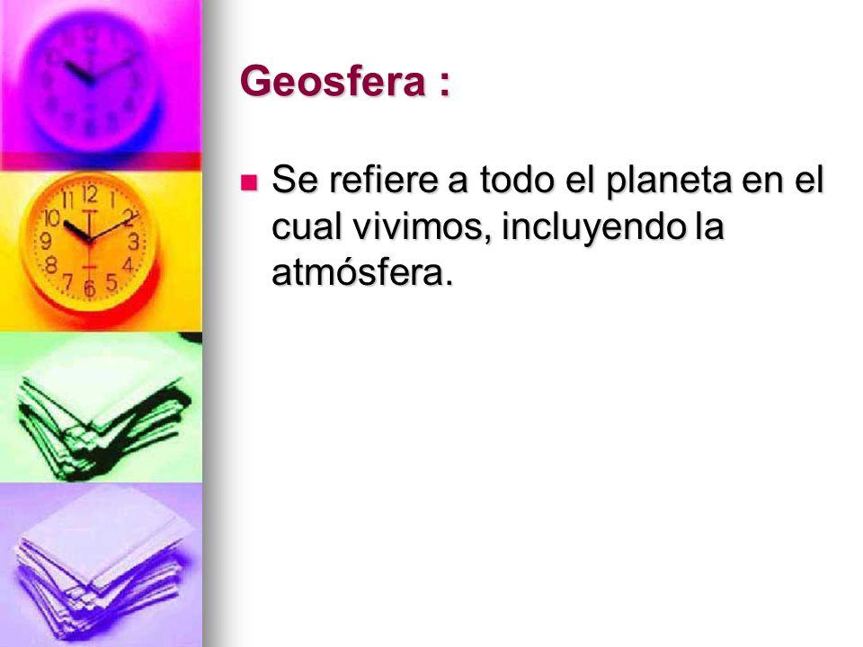 Geosfera : Se refiere a todo el planeta en el cual vivimos, incluyendo la atmósfera. Se refiere a todo el planeta en el cual vivimos, incluyendo la at