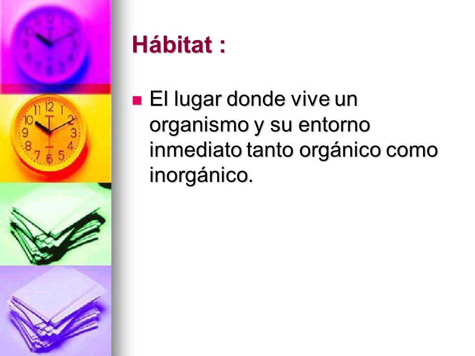 Hábitat : El lugar donde vive un organismo y su entorno inmediato tanto orgánico como inorgánico. El lugar donde vive un organismo y su entorno inmedi