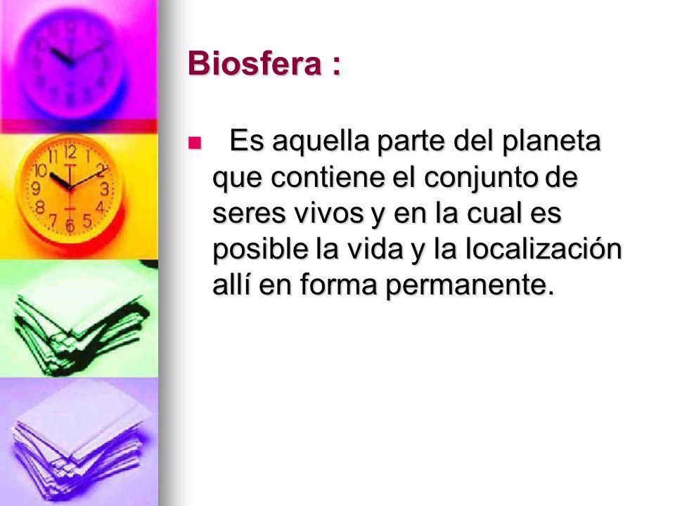 Biosfera : Es aquella parte del planeta que contiene el conjunto de seres vivos y en la cual es posible la vida y la localización allí en forma perman