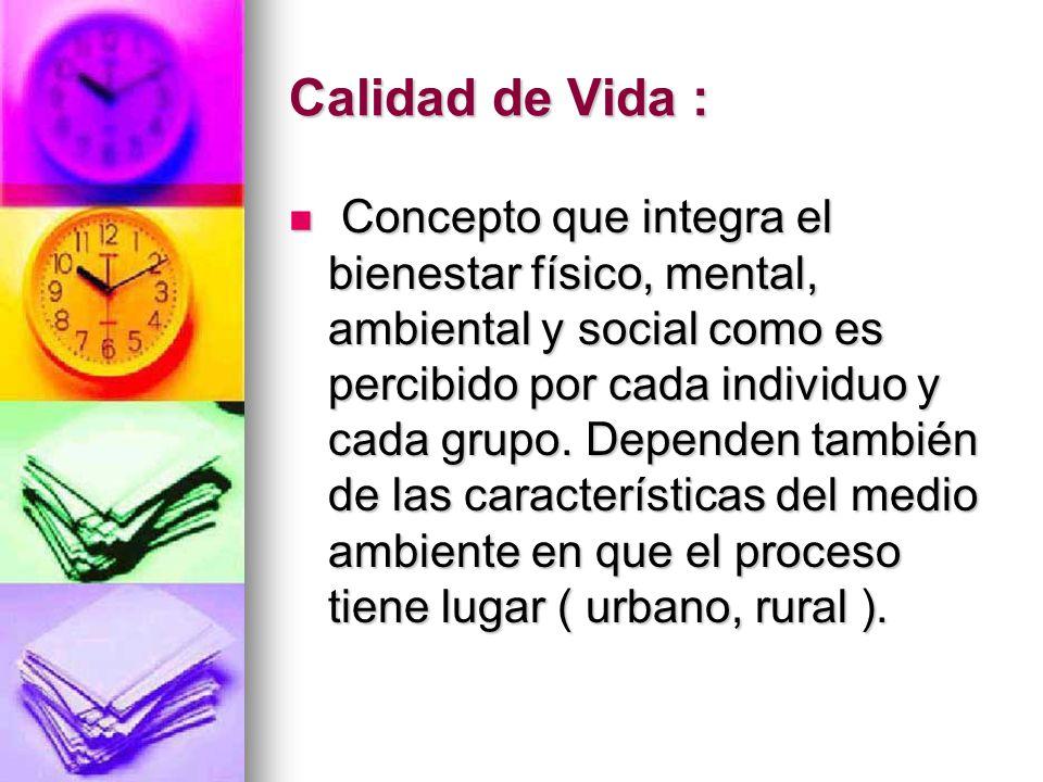 Calidad de Vida : Concepto que integra el bienestar físico, mental, ambiental y social como es percibido por cada individuo y cada grupo. Dependen tam
