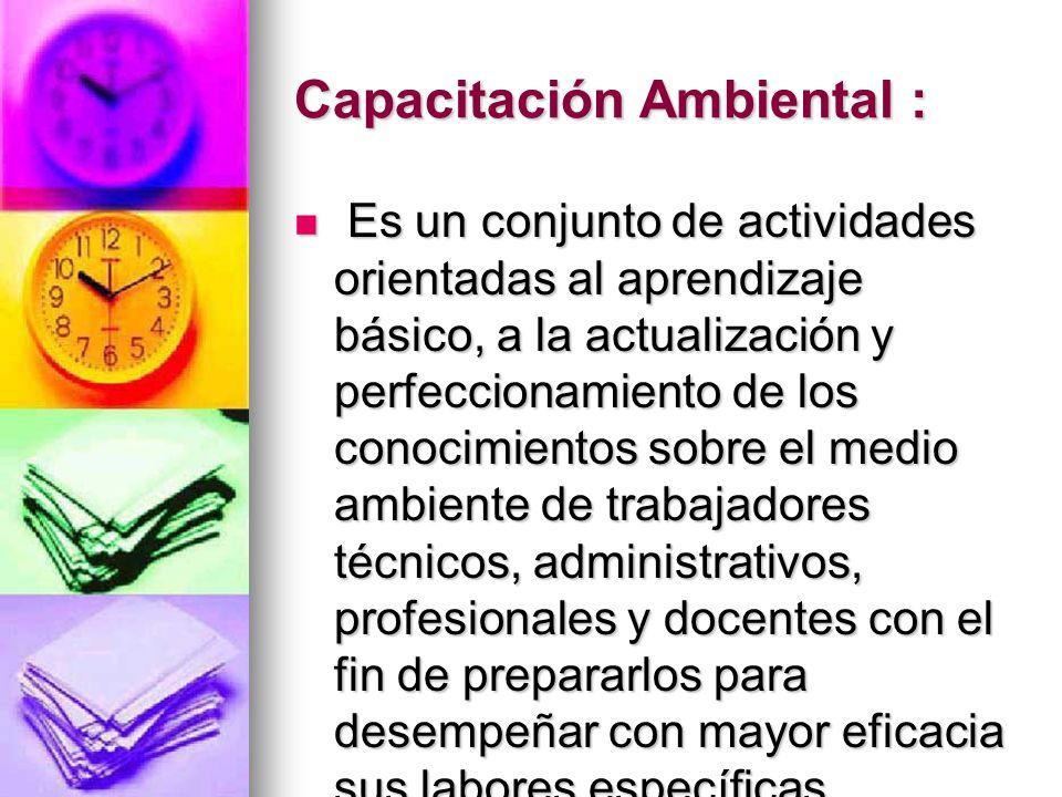 Capacitación Ambiental : Es un conjunto de actividades orientadas al aprendizaje básico, a la actualización y perfeccionamiento de los conocimientos s