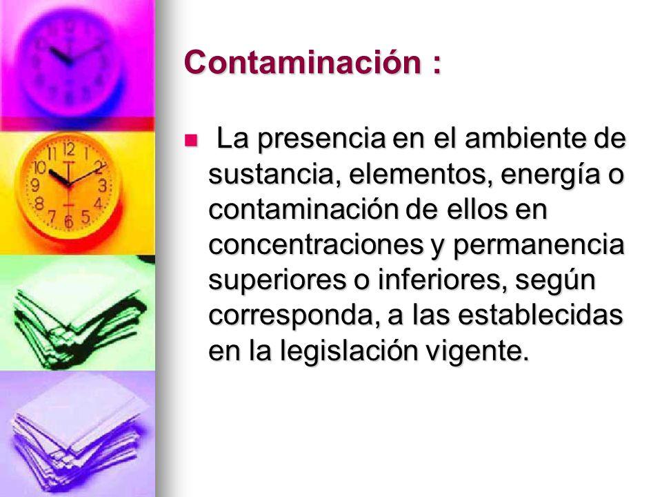 Contaminación : La presencia en el ambiente de sustancia, elementos, energía o contaminación de ellos en concentraciones y permanencia superiores o in