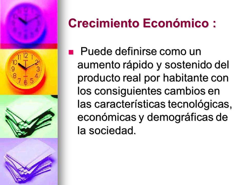 Crecimiento Económico : Puede definirse como un aumento rápido y sostenido del producto real por habitante con los consiguientes cambios en las caract