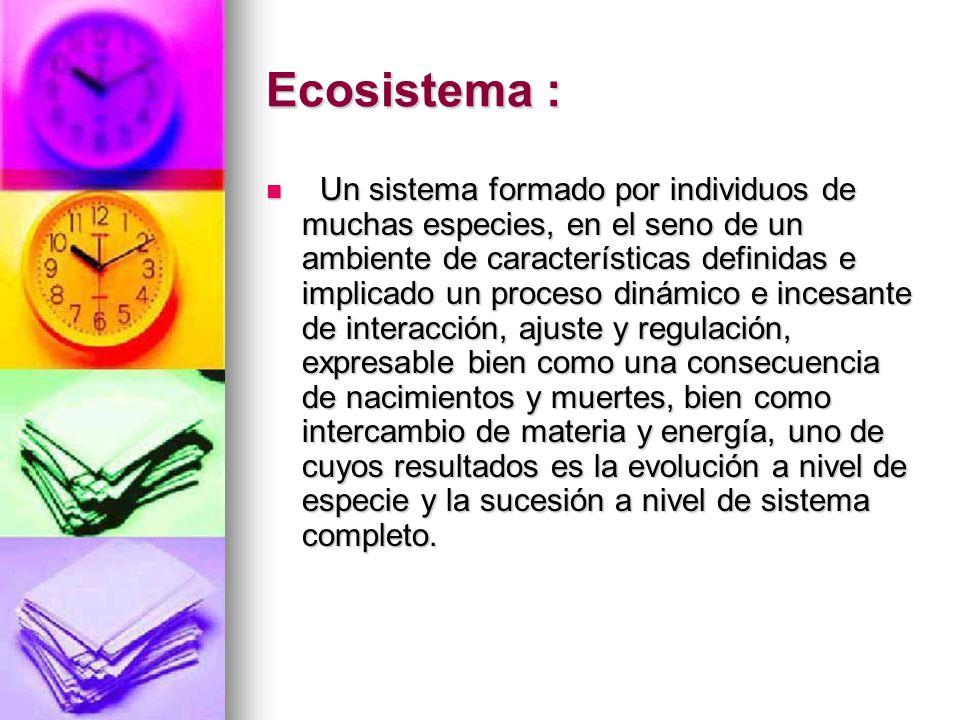 Ecosistema : Un sistema formado por individuos de muchas especies, en el seno de un ambiente de características definidas e implicado un proceso dinám