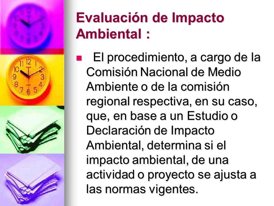 Evaluación de Impacto Ambiental : El procedimiento, a cargo de la Comisión Nacional de Medio Ambiente o de la comisión regional respectiva, en su caso