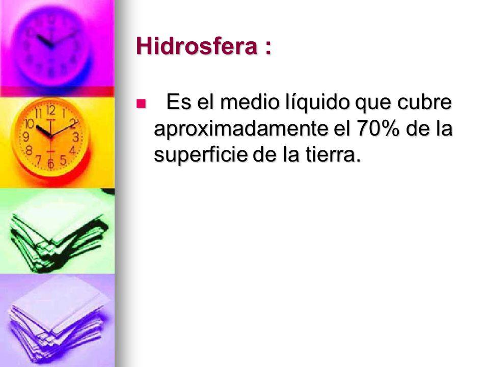 Hidrosfera : Es el medio líquido que cubre aproximadamente el 70% de la superficie de la tierra. Es el medio líquido que cubre aproximadamente el 70%