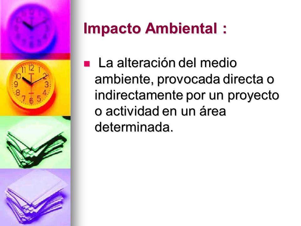 Impacto Ambiental : La alteración del medio ambiente, provocada directa o indirectamente por un proyecto o actividad en un área determinada. La altera