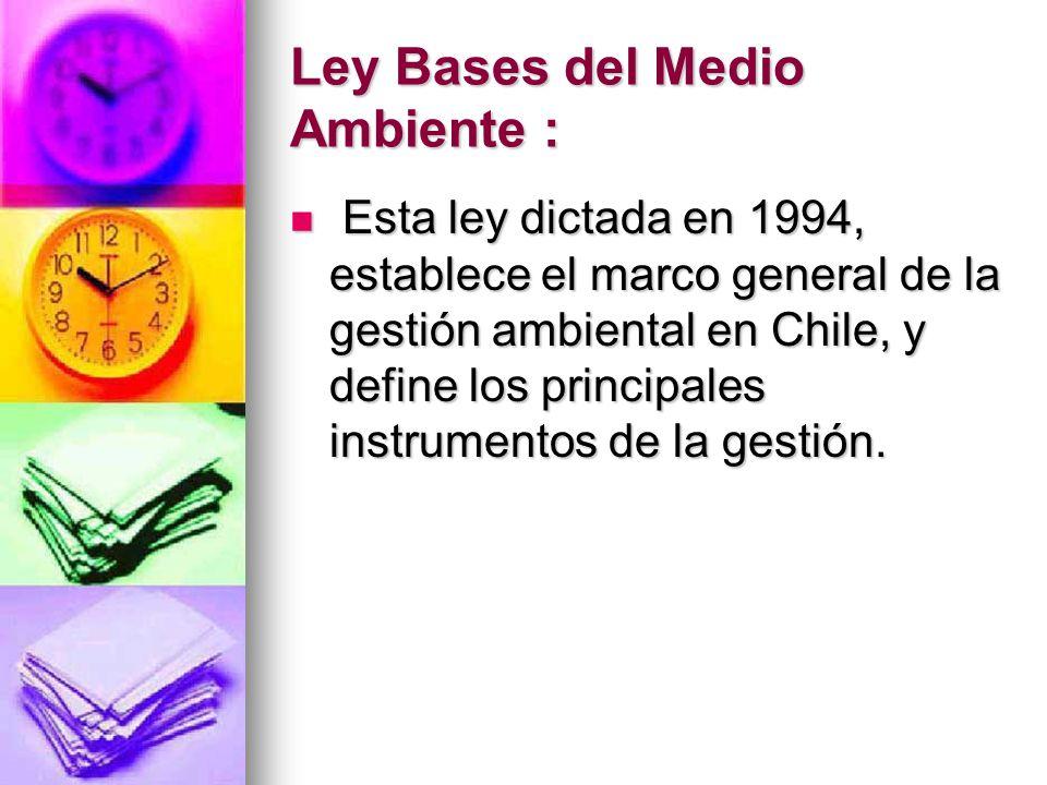 Ley Bases del Medio Ambiente : Esta ley dictada en 1994, establece el marco general de la gestión ambiental en Chile, y define los principales instrum