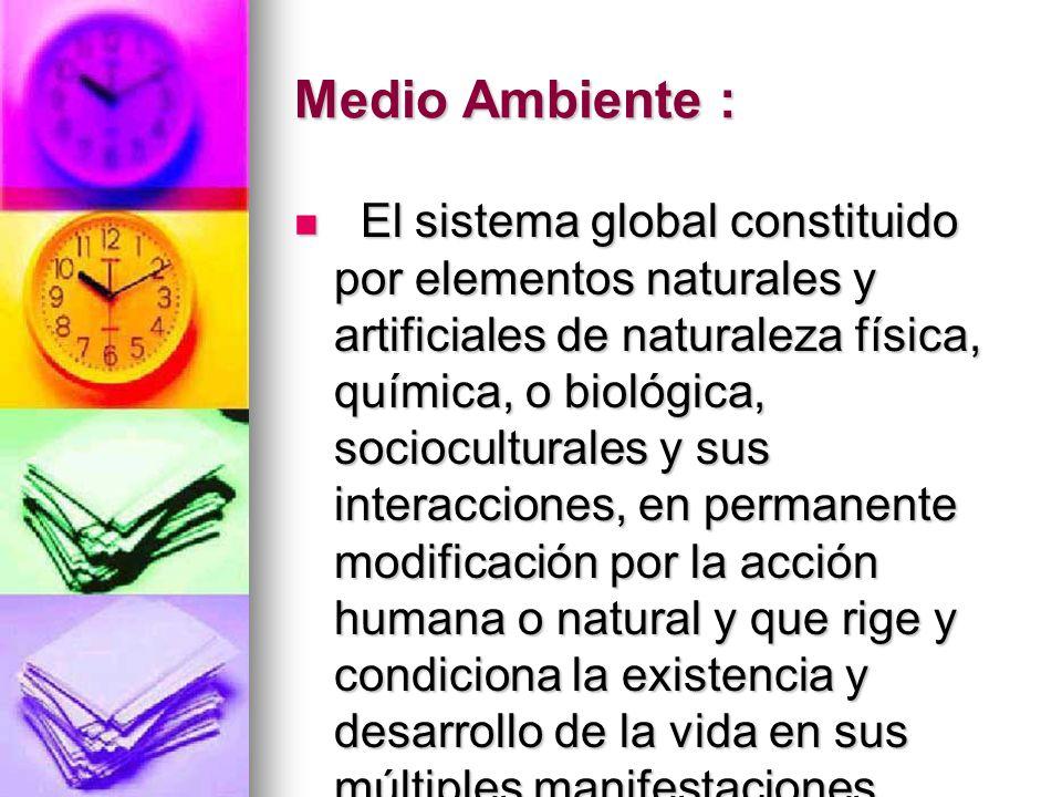 Medio Ambiente : El sistema global constituido por elementos naturales y artificiales de naturaleza física, química, o biológica, socioculturales y su