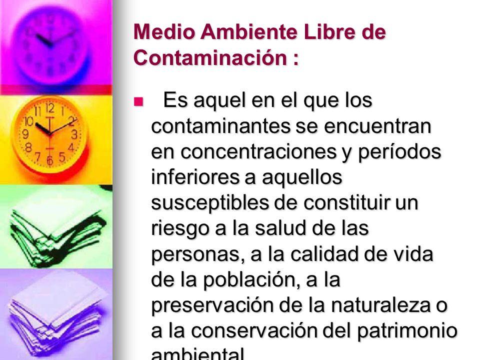 Medio Ambiente Libre de Contaminación : Es aquel en el que los contaminantes se encuentran en concentraciones y períodos inferiores a aquellos suscept