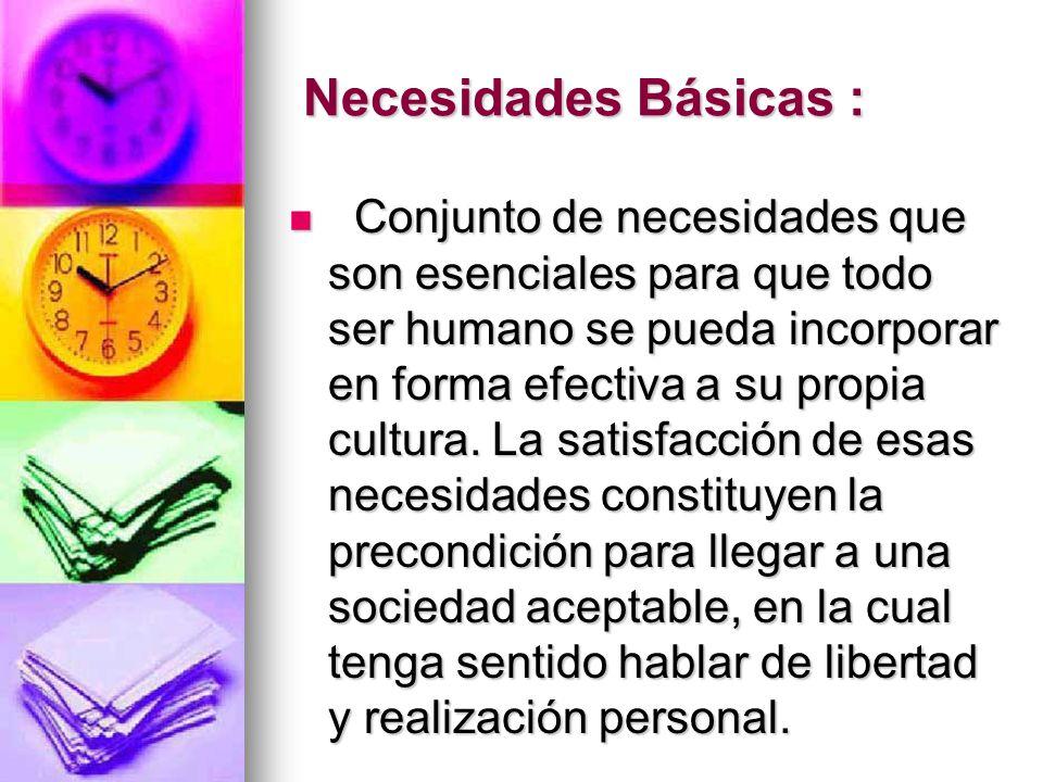 Necesidades Básicas : Necesidades Básicas : Conjunto de necesidades que son esenciales para que todo ser humano se pueda incorporar en forma efectiva