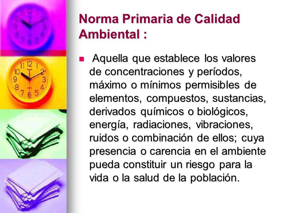 Norma Primaria de Calidad Ambiental : Aquella que establece los valores de concentraciones y períodos, máximo o mínimos permisibles de elementos, comp