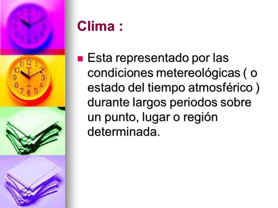 Clima : Esta representado por las condiciones metereológicas ( o estado del tiempo atmosférico ) durante largos periodos sobre un punto, lugar o regió