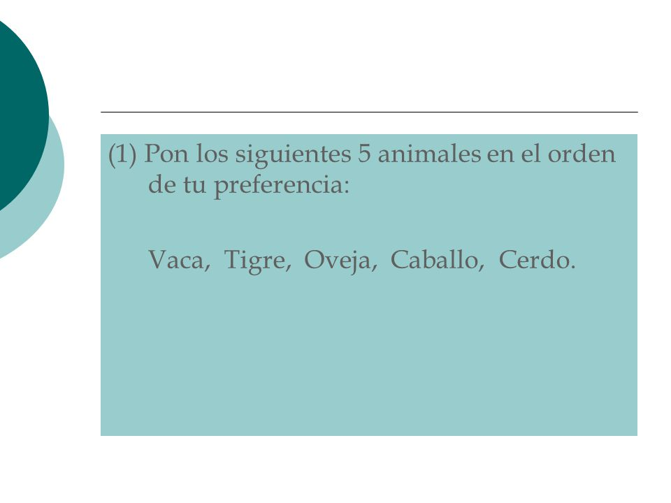 (1) Pon los siguientes 5 animales en el orden de tu preferencia: Vaca, Tigre, Oveja, Caballo, Cerdo.