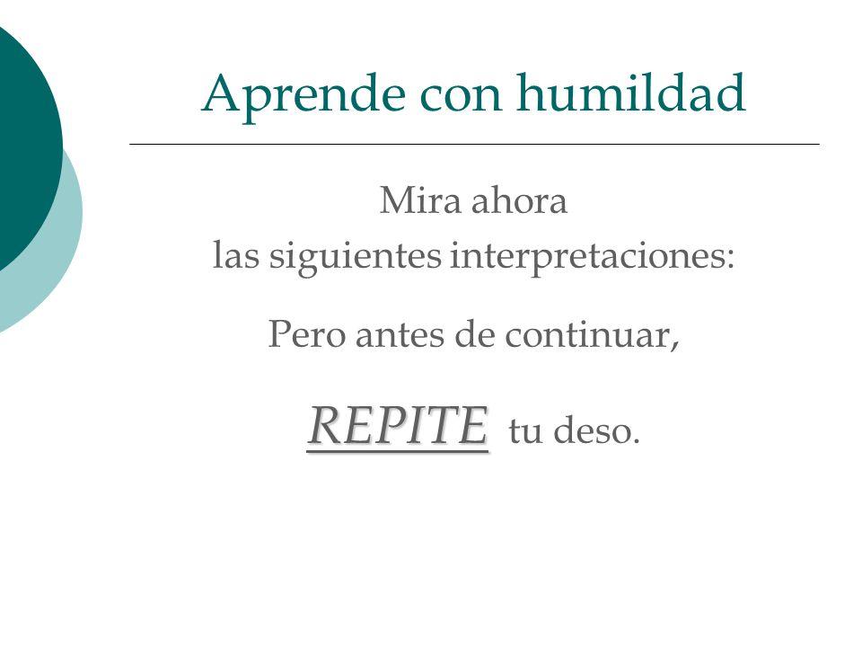 Mira ahora las siguientes interpretaciones: Pero antes de continuar, REPITE REPITE tu deso. Aprende con humildad