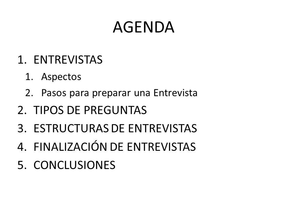 AGENDA 1.ENTREVISTAS 1.Aspectos 2.Pasos para preparar una Entrevista 2.TIPOS DE PREGUNTAS 3.ESTRUCTURAS DE ENTREVISTAS 4.FINALIZACIÓN DE ENTREVISTAS 5.CONCLUSIONES