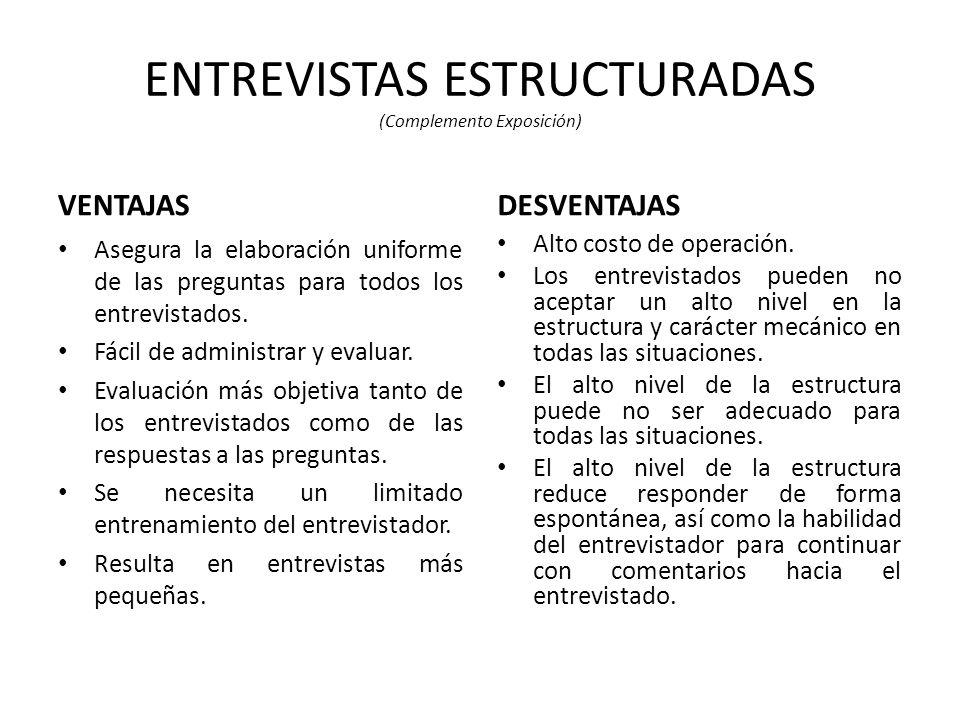 ENTREVISTAS ESTRUCTURADAS (Complemento Exposición) VENTAJAS Asegura la elaboración uniforme de las preguntas para todos los entrevistados.