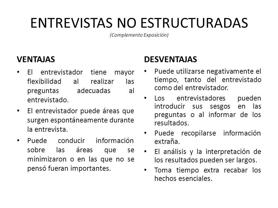 ENTREVISTAS NO ESTRUCTURADAS (Complemento Exposición) VENTAJAS El entrevistador tiene mayor flexibilidad al realizar las preguntas adecuadas al entrevistado.