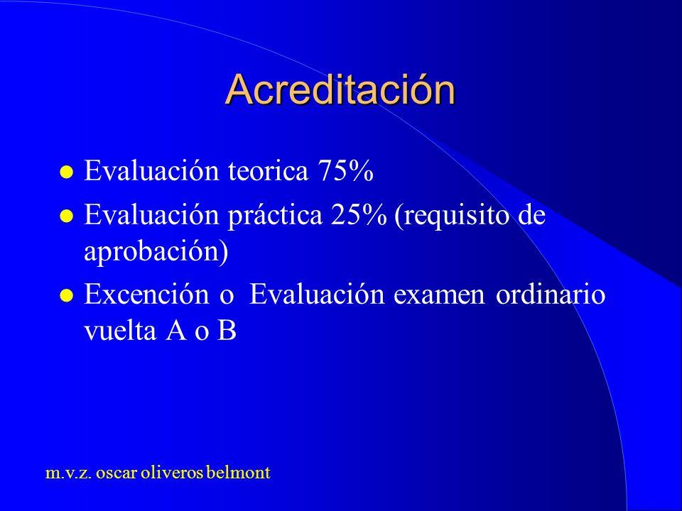 m.v.z. oscar oliveros belmont Acreditación l Evaluación teorica 75% l Evaluación práctica 25% (requisito de aprobación) l Excención o Evaluación exame