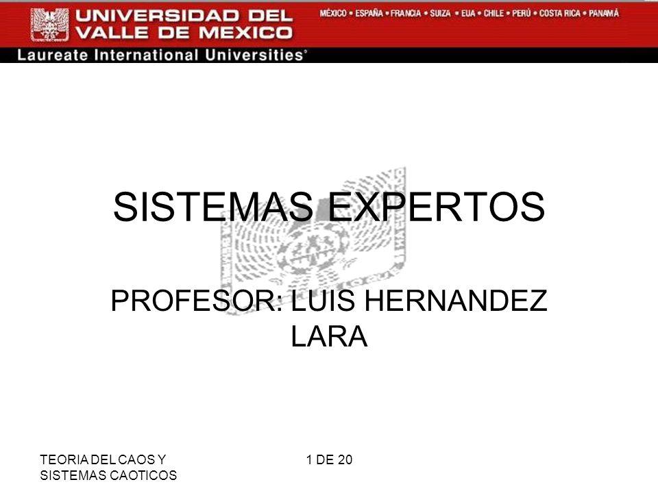 TEORIA DEL CAOS Y SISTEMAS CAOTICOS 1 DE 20 SISTEMAS EXPERTOS PROFESOR: LUIS HERNANDEZ LARA