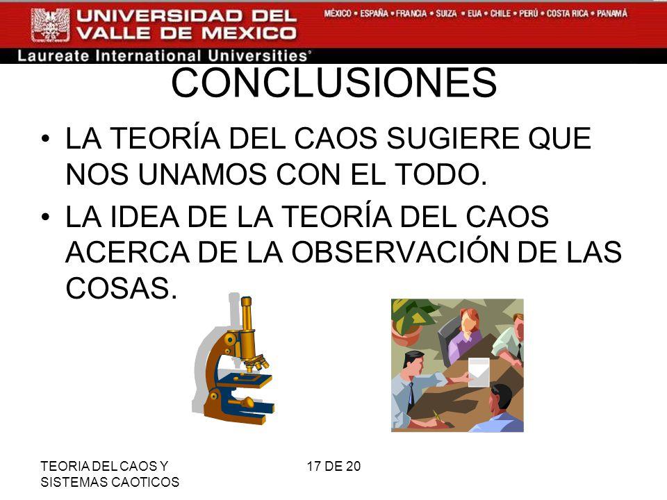 TEORIA DEL CAOS Y SISTEMAS CAOTICOS 17 DE 20 CONCLUSIONES LA TEORÍA DEL CAOS SUGIERE QUE NOS UNAMOS CON EL TODO.