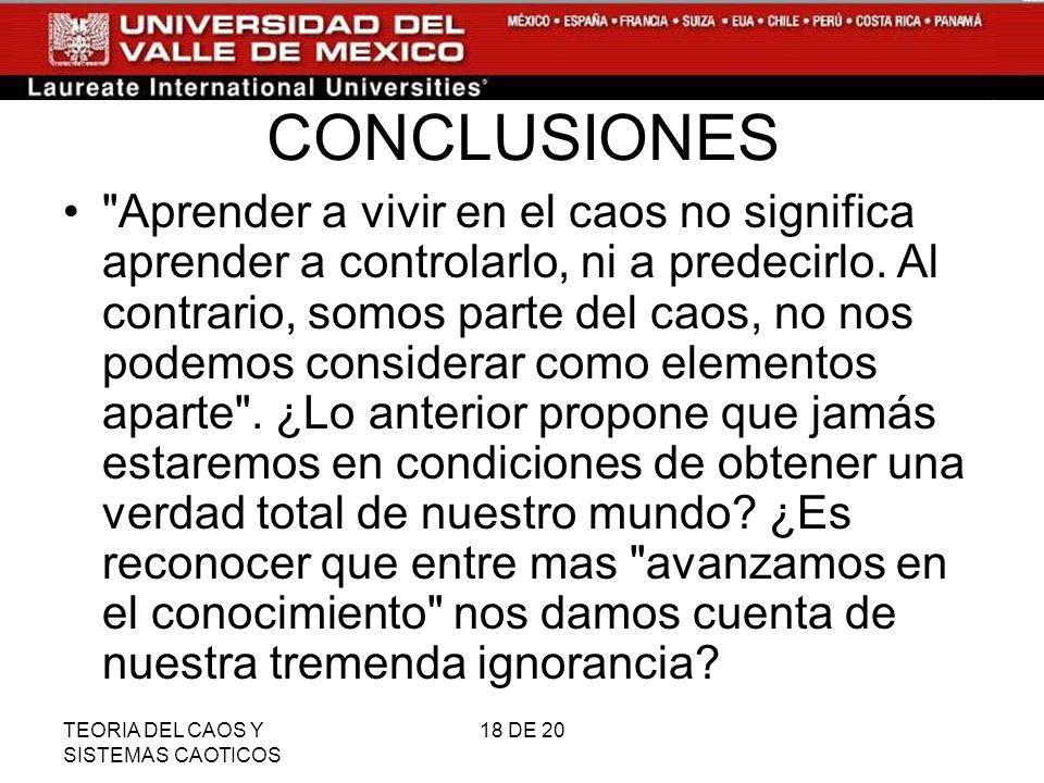 TEORIA DEL CAOS Y SISTEMAS CAOTICOS 18 DE 20 CONCLUSIONES Aprender a vivir en el caos no significa aprender a controlarlo, ni a predecirlo.